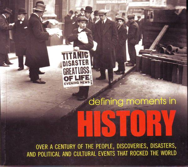 Defining moments in HISTORY: over a century of the people, discoveries, disasters, and political and cultural events that rocked the world